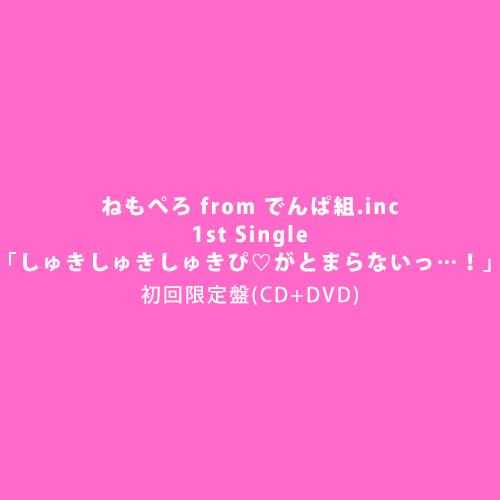 ねもぺろ from でんぱ組.inc 1st Single「しゅきしゅきしゅきぴ♡がとまらないっ…!」初回限定盤(CD+DVD)