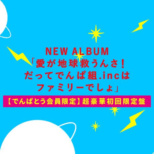 6th ALBUM『愛が地球救うんさ!だってでんぱ組.incはファミリーでしょ』【でんぱとう会員限定】超豪華初回限定盤