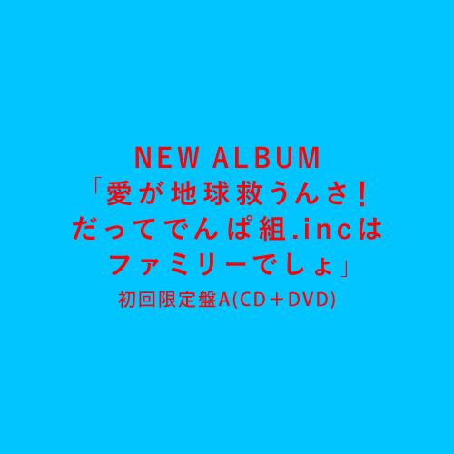 6th ALBUM『愛が地球救うんさ!だってでんぱ組.incはファミリーでしょ』初回限定盤A(CD+DVD)
