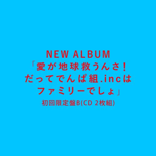 6th ALBUM『愛が地球救うんさ!だってでんぱ組.incはファミリーでしょ』初回限定盤B(CD 2枚組)
