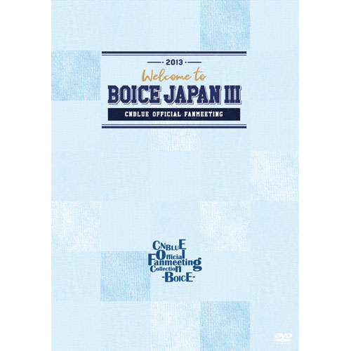 CNBLUE OFFICIAL FANMEETING 2013 ~Welcome to BOICE JAPAN III~ 【CNBLUE Official Fanmeeting Collection - BOICE - 】