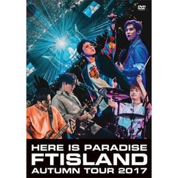 FTISLAND Autumn Tour 2017 - here is Paradise -【通常盤DVD】